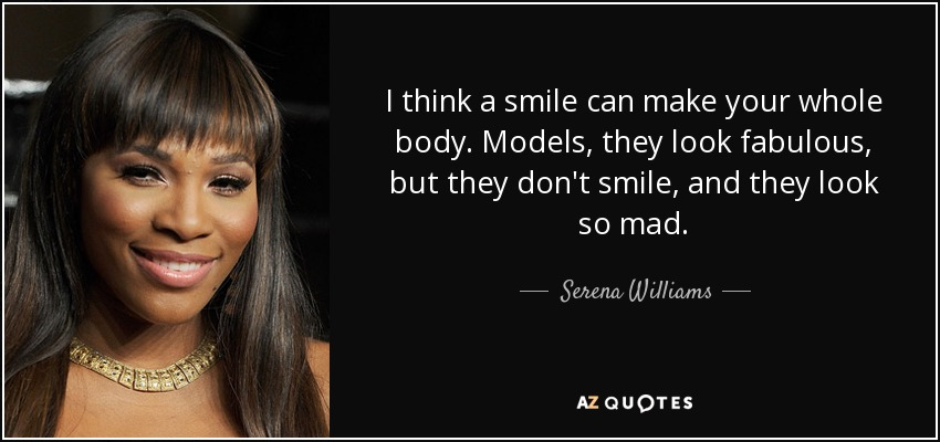 I think a smile can make your whole body. Models, they look fabulous, but they don't smile, and they look so mad. - Serena Williams