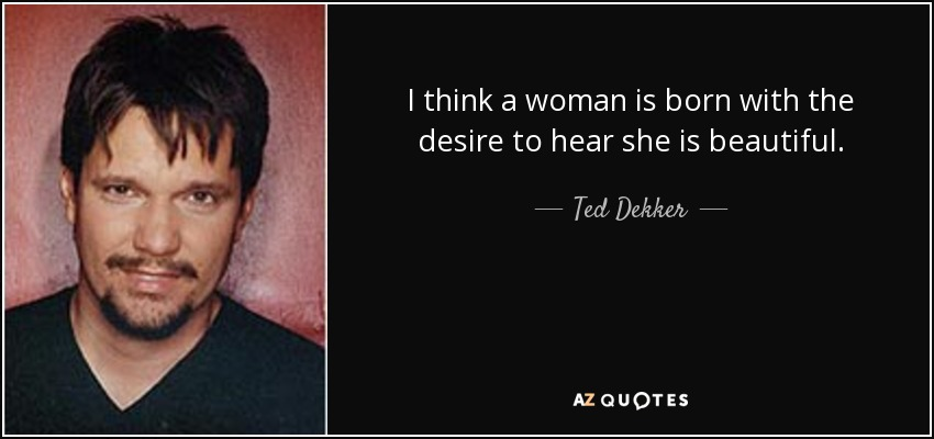 I think a woman is born with the desire to hear she is beautiful. - Ted Dekker