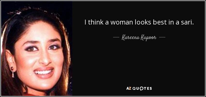 I think a woman looks best in a sari. - Kareena Kapoor