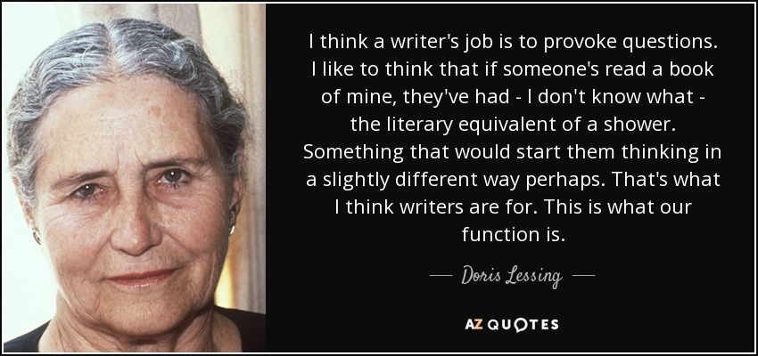 I think a writer's job is to provoke questions. I like to think that if someone's read a book of mine, they've had - I don't know what - the literary equivalent of a shower. Something that would start them thinking in a slightly different way perhaps. That's what I think writers are for. This is what our function is. - Doris Lessing
