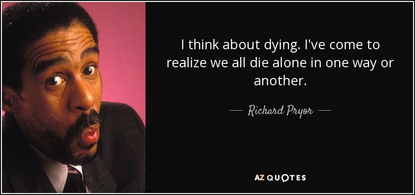 Richard Pryor Quote I Think About Dying Ive Come To Realize We All