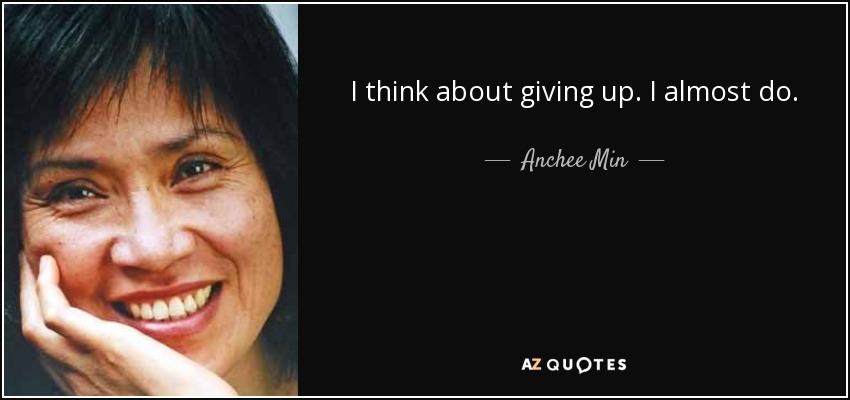 I think about giving up. I almost do. - Anchee Min