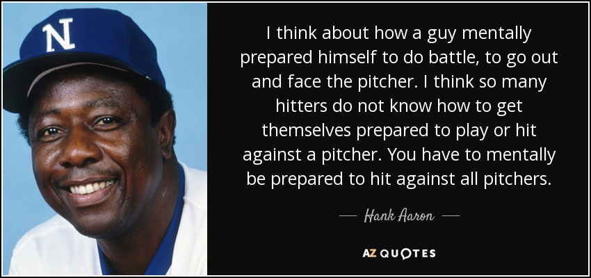 I think about how a guy mentally prepared himself to do battle, to go out and face the pitcher. I think so many hitters do not know how to get themselves prepared to play or hit against a pitcher. You have to mentally be prepared to hit against all pitchers. - Hank Aaron