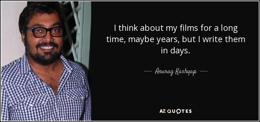 I think about my films for a long time, maybe years, but I write them in days. - Anurag Kashyap