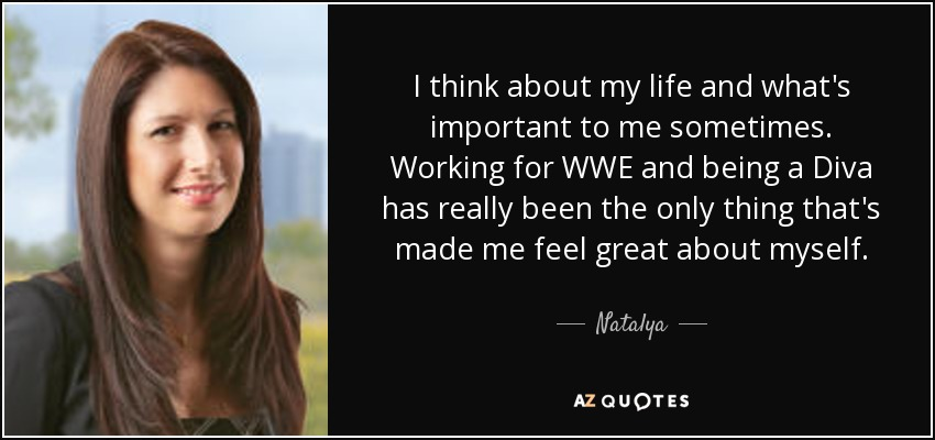 I think about my life and what's important to me sometimes. Working for WWE and being a Diva has really been the only thing that's made me feel great about myself. - Natalya
