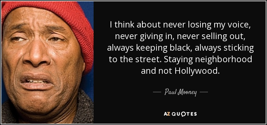 I think about never losing my voice, never giving in, never selling out, always keeping black, always sticking to the street. Staying neighborhood and not Hollywood. - Paul Mooney
