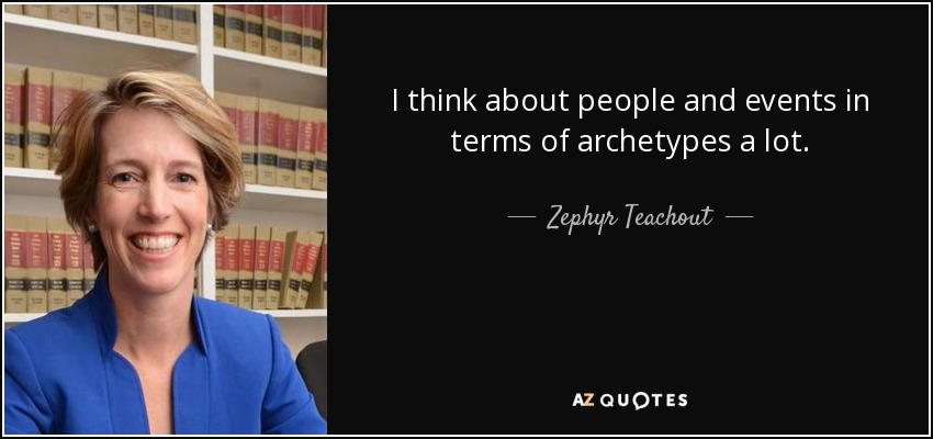 I think about people and events in terms of archetypes a lot. - Zephyr Teachout