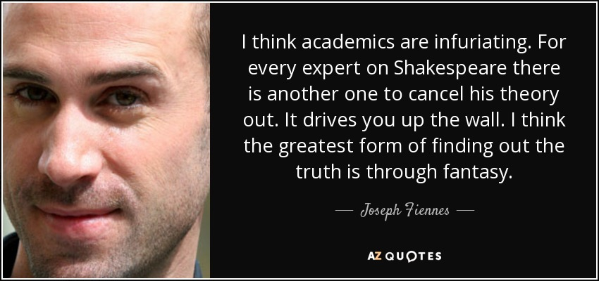 I think academics are infuriating. For every expert on Shakespeare there is another one to cancel his theory out. It drives you up the wall. I think the greatest form of finding out the truth is through fantasy. - Joseph Fiennes