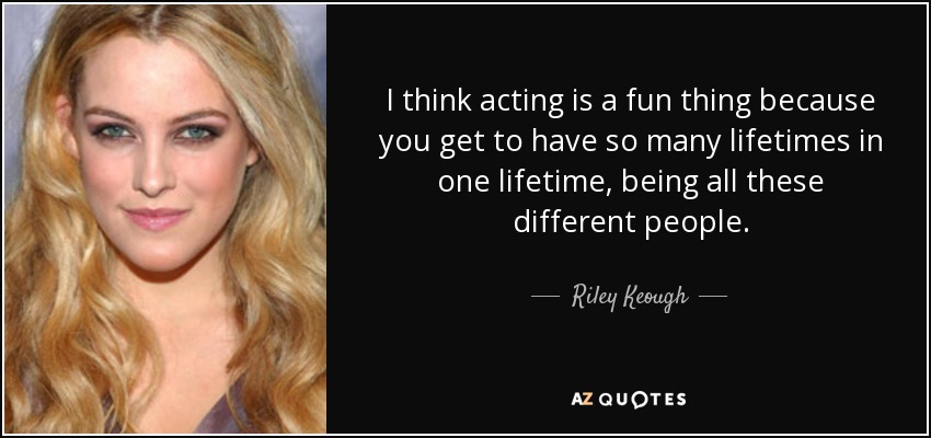 I think acting is a fun thing because you get to have so many lifetimes in one lifetime, being all these different people. - Riley Keough