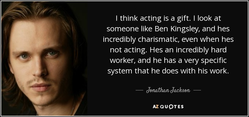 I think acting is a gift. I look at someone like Ben Kingsley, and hes incredibly charismatic, even when hes not acting. Hes an incredibly hard worker, and he has a very specific system that he does with his work. - Jonathan Jackson