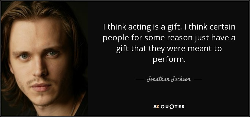 I think acting is a gift. I think certain people for some reason just have a gift that they were meant to perform. - Jonathan Jackson