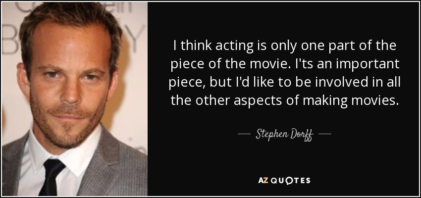 I think acting is only one part of the piece of the movie. I'ts an important piece, but I'd like to be involved in all the other aspects of making movies. - Stephen Dorff