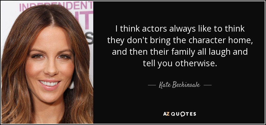 I think actors always like to think they don't bring the character home, and then their family all laugh and tell you otherwise. - Kate Beckinsale