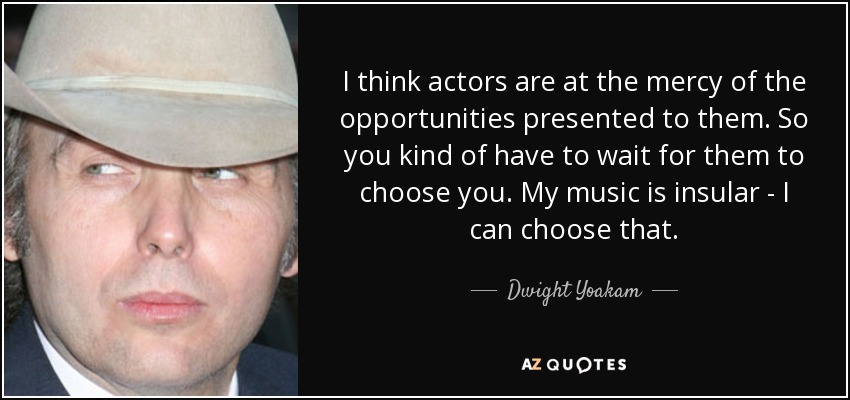 I think actors are at the mercy of the opportunities presented to them. So you kind of have to wait for them to choose you. My music is insular - I can choose that. - Dwight Yoakam