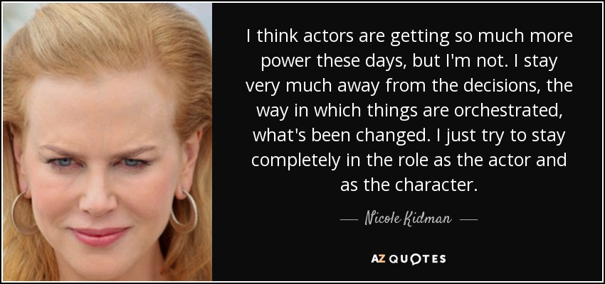 I think actors are getting so much more power these days, but I'm not. I stay very much away from the decisions, the way in which things are orchestrated, what's been changed. I just try to stay completely in the role as the actor and as the character. - Nicole Kidman