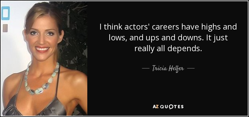 I think actors' careers have highs and lows, and ups and downs. It just really all depends. - Tricia Helfer