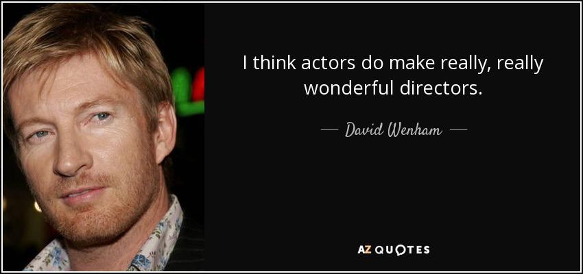 I think actors do make really, really wonderful directors. - David Wenham