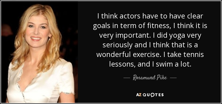 I think actors have to have clear goals in term of fitness, I think it is very important. I did yoga very seriously and I think that is a wonderful exercise. I take tennis lessons, and I swim a lot. - Rosamund Pike
