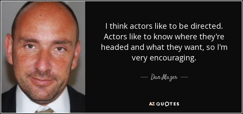 I think actors like to be directed. Actors like to know where they're headed and what they want, so I'm very encouraging. - Dan Mazer