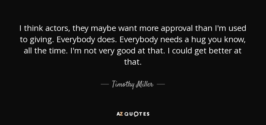 I think actors, they maybe want more approval than I'm used to giving. Everybody does. Everybody needs a hug you know, all the time. I'm not very good at that. I could get better at that. - Timothy Miller