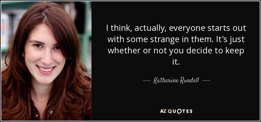 I think, actually, everyone starts out with some strange in them. It's just whether or not you decide to keep it. - Katherine Rundell
