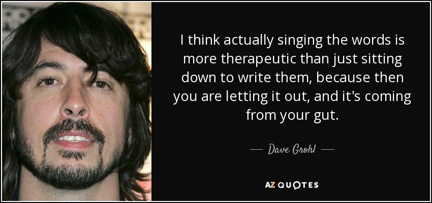 I think actually singing the words is more therapeutic than just sitting down to write them, because then you are letting it out, and it's coming from your gut. - Dave Grohl