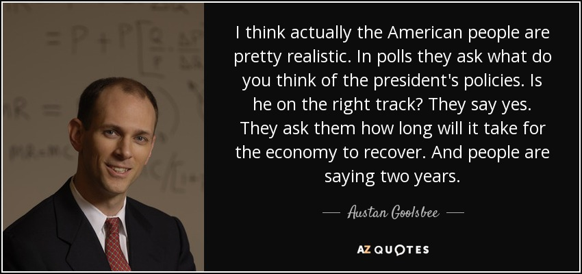 I think actually the American people are pretty realistic. In polls they ask what do you think of the president's policies. Is he on the right track? They say yes. They ask them how long will it take for the economy to recover. And people are saying two years. - Austan Goolsbee