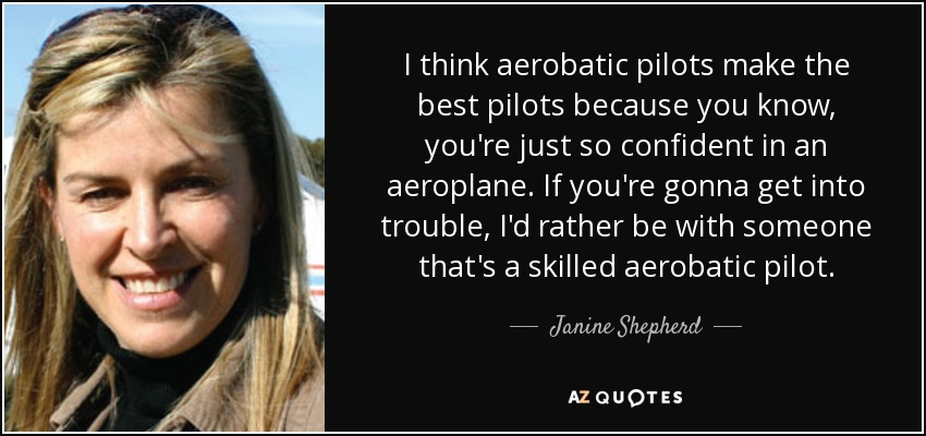 I think aerobatic pilots make the best pilots because you know, you're just so confident in an aeroplane. If you're gonna get into trouble, I'd rather be with someone that's a skilled aerobatic pilot. - Janine Shepherd
