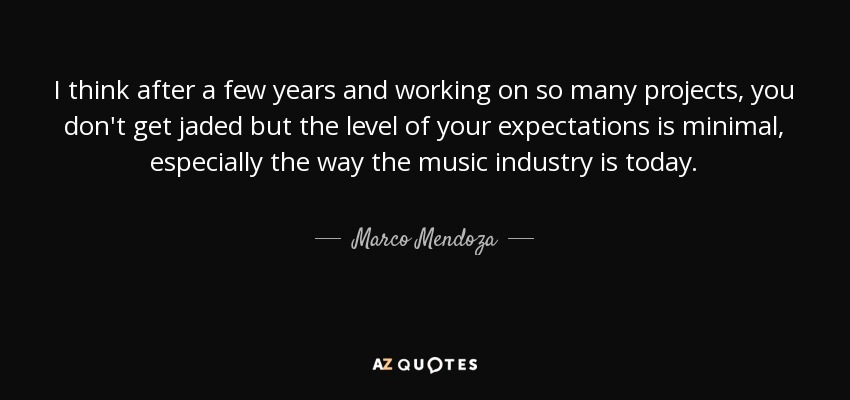 I think after a few years and working on so many projects, you don't get jaded but the level of your expectations is minimal, especially the way the music industry is today. - Marco Mendoza