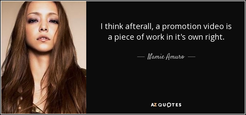 I think afterall, a promotion video is a piece of work in it's own right. - Namie Amuro