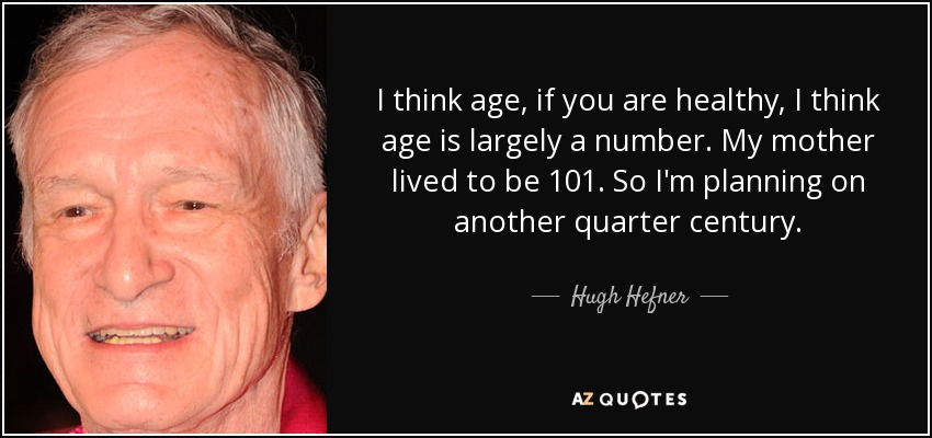 I think age, if you are healthy, I think age is largely a number. My mother lived to be 101. So I'm planning on another quarter century. - Hugh Hefner