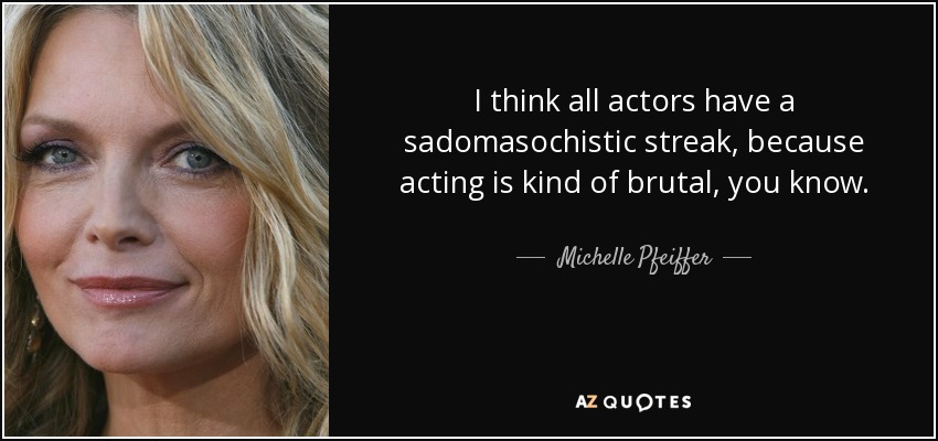 I think all actors have a sadomasochistic streak, because acting is kind of brutal, you know. - Michelle Pfeiffer