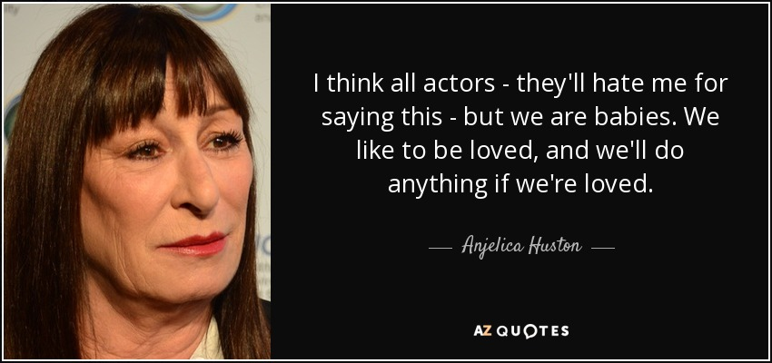 I think all actors - they'll hate me for saying this - but we are babies. We like to be loved, and we'll do anything if we're loved. - Anjelica Huston