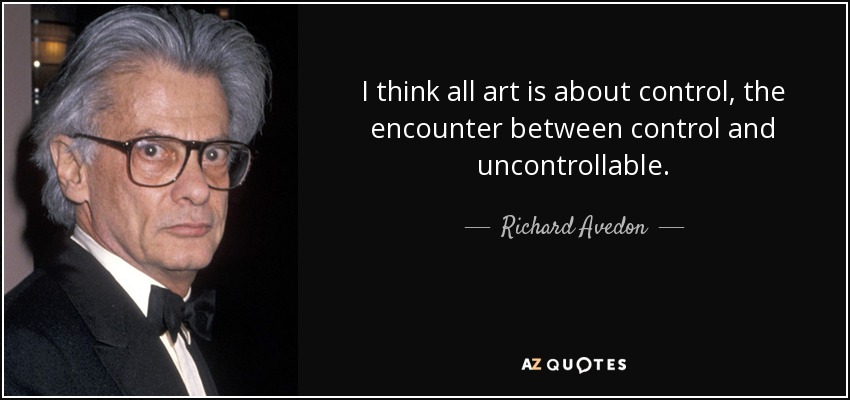 I think all art is about control, the encounter between control and uncontrollable. - Richard Avedon
