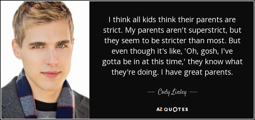 I think all kids think their parents are strict. My parents aren't superstrict, but they seem to be stricter than most. But even though it's like, 'Oh, gosh, I've gotta be in at this time,' they know what they're doing. I have great parents. - Cody Linley