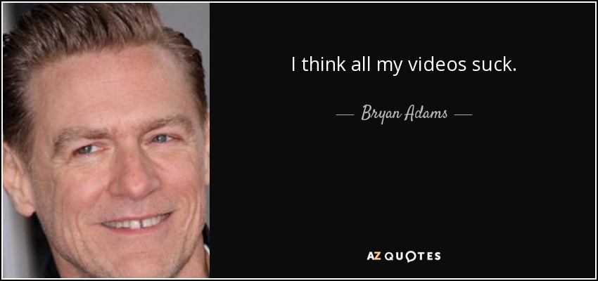 I think all my videos suck. - Bryan Adams