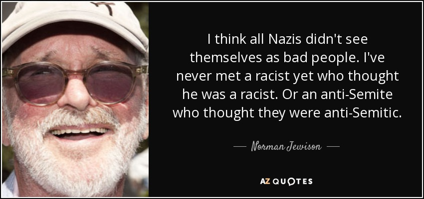 I think all Nazis didn't see themselves as bad people. I've never met a racist yet who thought he was a racist. Or an anti-Semite who thought they were anti-Semitic. - Norman Jewison