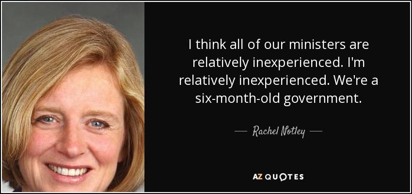 I think all of our ministers are relatively inexperienced. I'm relatively inexperienced. We're a six-month-old government. - Rachel Notley