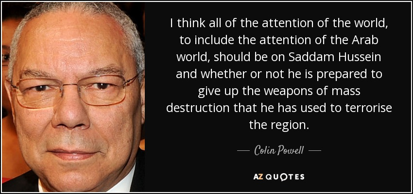 I think all of the attention of the world, to include the attention of the Arab world, should be on Saddam Hussein and whether or not he is prepared to give up the weapons of mass destruction that he has used to terrorise the region. - Colin Powell
