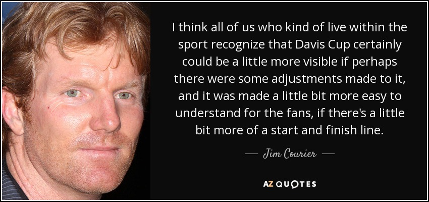 I think all of us who kind of live within the sport recognize that Davis Cup certainly could be a little more visible if perhaps there were some adjustments made to it, and it was made a little bit more easy to understand for the fans, if there's a little bit more of a start and finish line. - Jim Courier