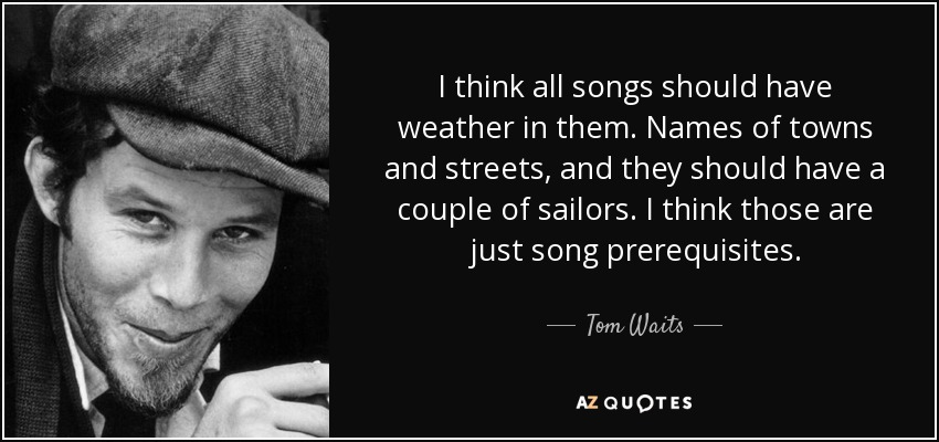 I think all songs should have weather in them. Names of towns and streets, and they should have a couple of sailors. I think those are just song prerequisites. - Tom Waits