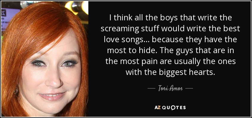 I think all the boys that write the screaming stuff would write the best love songs... because they have the most to hide. The guys that are in the most pain are usually the ones with the biggest hearts. - Tori Amos