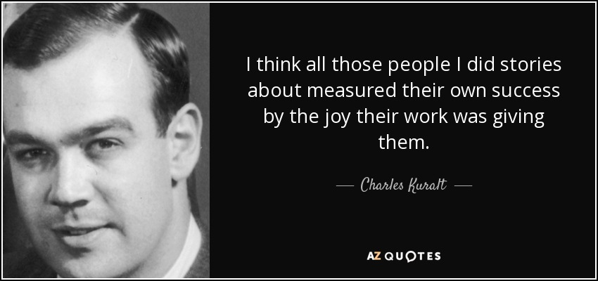 I think all those people I did stories about measured their own success by the joy their work was giving them. - Charles Kuralt