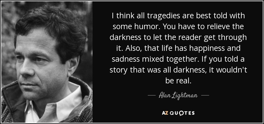 I think all tragedies are best told with some humor. You have to relieve the darkness to let the reader get through it. Also, that life has happiness and sadness mixed together. If you told a story that was all darkness, it wouldn't be real. - Alan Lightman