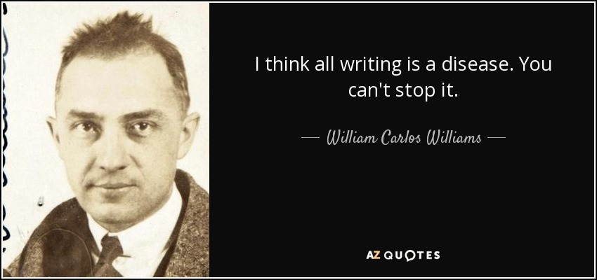 I think all writing is a disease. You can't stop it. - William Carlos Williams