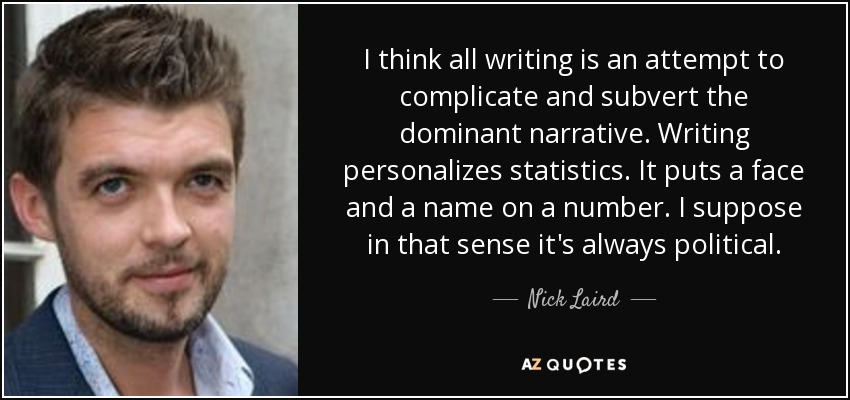 I think all writing is an attempt to complicate and subvert the dominant narrative. Writing personalizes statistics. It puts a face and a name on a number. I suppose in that sense it's always political. - Nick Laird