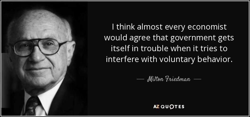 I think almost every economist would agree that government gets itself in trouble when it tries to interfere with voluntary behavior. - Milton Friedman