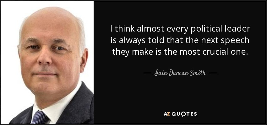 I think almost every political leader is always told that the next speech they make is the most crucial one. - Iain Duncan Smith