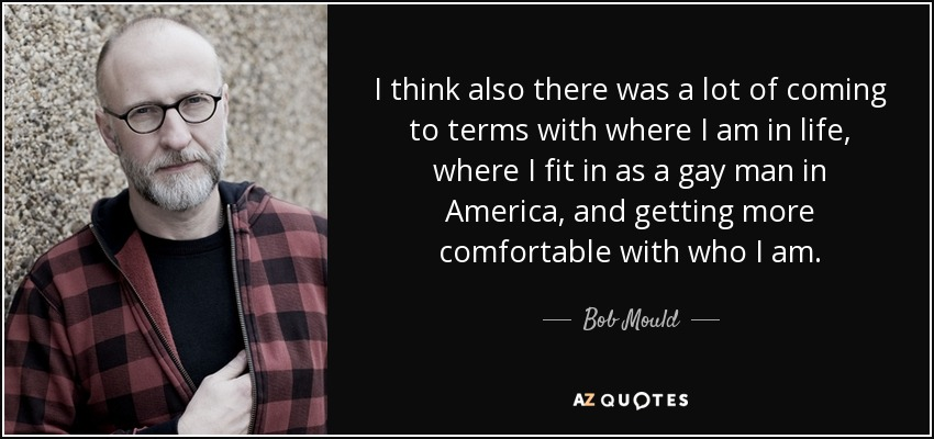I think also there was a lot of coming to terms with where I am in life, where I fit in as a gay man in America, and getting more comfortable with who I am. - Bob Mould