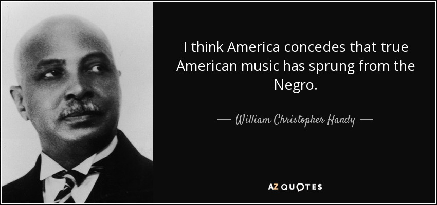 I think America concedes that true American music has sprung from the Negro. - William Christopher Handy